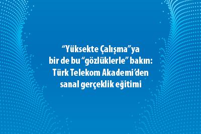 """""""Yüksekte Çalışma""""ya bir de bu """"gözlüklerle"""" bakın:  Türk Telekom Akademi'den sanal gerçeklik eğitimi"""
